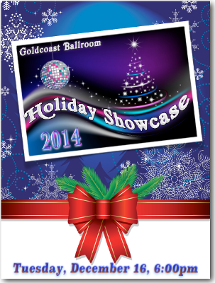 Goldcoast Ballroom is Pleased to Announce its 2014 Holiday Showcase – December 16, 2014!! – 6:00pm Social Dancing; 7:30pm Showcase Starts