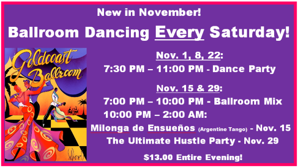 New in November!  Ballroom Dancing EVERY Saturday – Followed on Nov 15 by Milonga de Ensueños & on Nov 29 by Ultimate Hustle Party! – $13.00 Entire Evening!