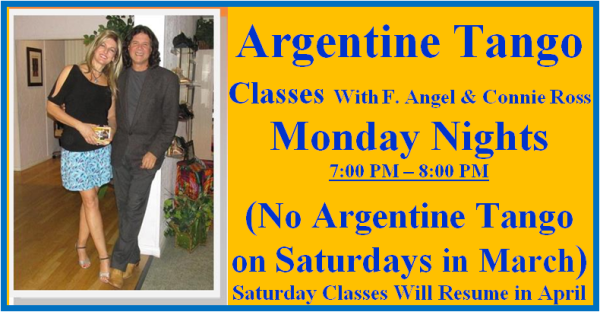 Come to Argentine Tango Classes Monday Nights – with F. Angel & Connie Ross!  – 7:00 PM – 8:00 PM – (No Argentine Tango Classes on Saturdays in March; Saturday Classes will Resume in April with F. Angel & Connie Ross)