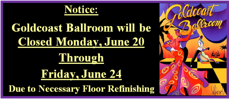 Goldcoast Ballroom Closed Monday June 20 through Friday June 24 for Floor Refinishing