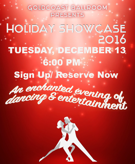 Goldcoast Ballroom 2016 Holiday Showcase - Tuesday, December 13, 2016 - 6:00pm Social Dancing; 7:30pm Showcase Starts - Sign Up/ Reserve Now!