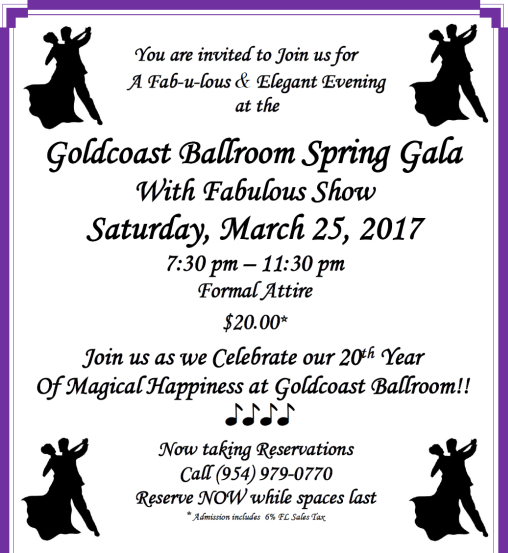 GOLDCOAST BALLROOM SPRING GALA!!! - Saturday, March 25, 2017 - 7:30 pm - 11:30 pm - Celebrating our 20th Year of Magical Happiness at Goldcoast Ballroom!! - FABULOUS SHOW!!! - CHAMPAGNE FOUNTAIN & TOASTS!! - Refreshments - Formal Attire - $20.00* - - Reserve Now while Spaces Last!!