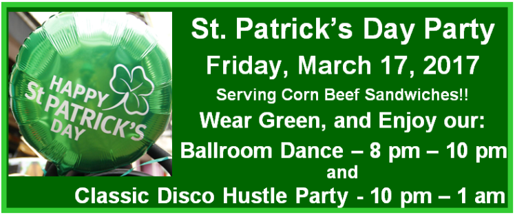 FRIDAY, MARCH 17 – ST. PATRICK'S DAY PARTY!!! – Wear Green!!! – Ballroom Dancing 8PM-10PM + CLASSIC DISCO HUSTLE PARTY 10PM – 1AM — $16* Whole Night (8PM to 1AM – Includes Corn Beef Sandwiches!! +  Complimentary Class 7-8PM)) – $11 Disco Hustle Party Only (10PM to 1AM – No Food; No Class)