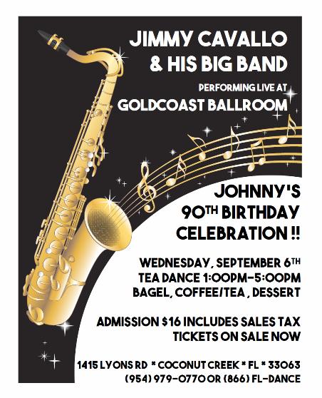 JIMMY CAVALLO & HIS BIG BAND – LIVE at Goldcoast Ballroom!!! – WEDNESDAY, SEPTEMBER 6, 2017 – Tea Dance 1:00 PM – 5:00 PM – Celebrate Johnny's 90th Birthday!! – $16.00* (including Bagel, Coffee/ Tea, Dessert, & Sales Tax)
