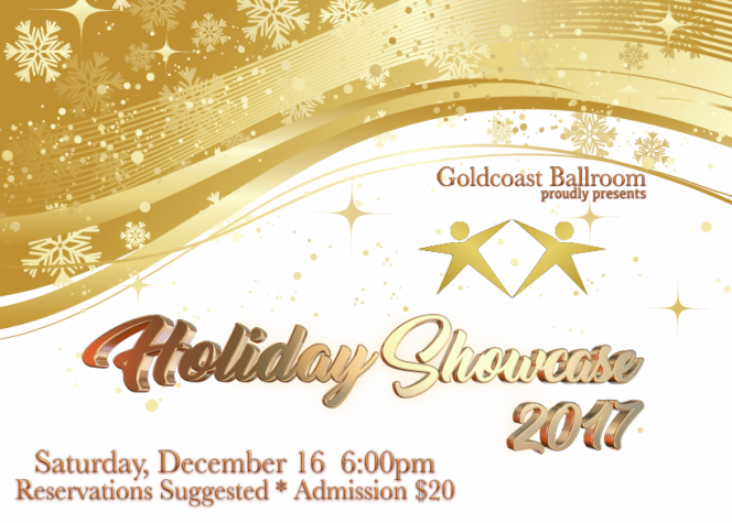 2017 Goldcoast Ballroom Holiday Showcase! – Saturday, December 16, 2017 – 6:00 PM Social Dancing – 7:00 PM Showcase Starts