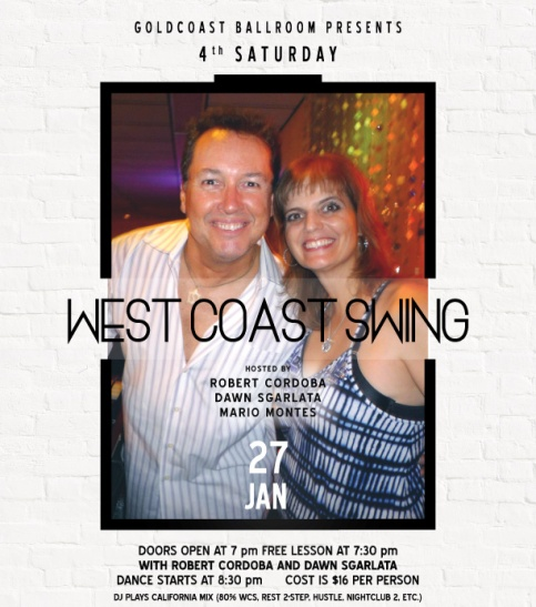 SATURDAY, JANUARY 27, 2018 – WEST COAST SWING 4TH SATURDAY DANCE!! – Hosted by Robert Cordoba & Dawn Sgarlata & Mario Montes!! – 4th Saturday of the Month at Goldcoast Ballroom – 8:30 PM Dance – Includes Complimentary Lesson (7:30 PM – 8:30 PM – Warm Up Music Starts 7:00 PM) – $16.00* (Whole Evening, including Sales Tax)
