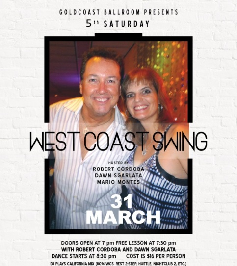 SATURDAY, MARCH 31 – WEST COAST SWING SATURDAY DANCE!! – Hosted by Robert Cordoba & Dawn Sgarlata & Mario Montes!! – 5th Saturday of March at Goldcoast Ballroom – 8:30 PM Dance – Includes Complimentary Lesson (7:30 PM – 8:30 PM – Warm Up Music Starts 7:00 PM) – $16.00* (Whole Evening, including Sales Tax)