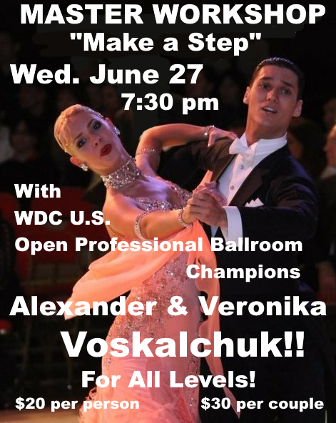 Very Exciting!!! – SPECIAL MASTER WORKSHOP – 'Make A Step' – For All Levels Ballroom and American Smooth – With ALEXANDER & VERONIKA VOSKALCHUK!! – WDC U.S. OPEN PROFESSIONAL BALLROOM CHAMPIONS!! – Wednesday, June 27 – 7:30 PM – 8:30 PM – $20 per person; $30 per couple – Also Available for Private Lessons! – Call to schedule!
