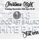 GOLDCOAST BALLROOM SPECTACULAR 21st ANNIVERSARY WHITE PARTY!! – December 25, 2018 – 6 PM – 11 PM – Just Wear White! – Salsa, Ballroom, Latin, Swing, Disco & More – Only $5.00 (including sales tax)! – Cash Only