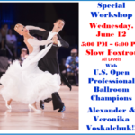 SPECIAL WORKSHOP ON SLOW FOXTROT – Wednesday, June 12 – 5:00 PM – 6:00 PM – with US Open Professional Ballroom Champions ALEXANDER & VERONIKA VOSKALCHUK!!