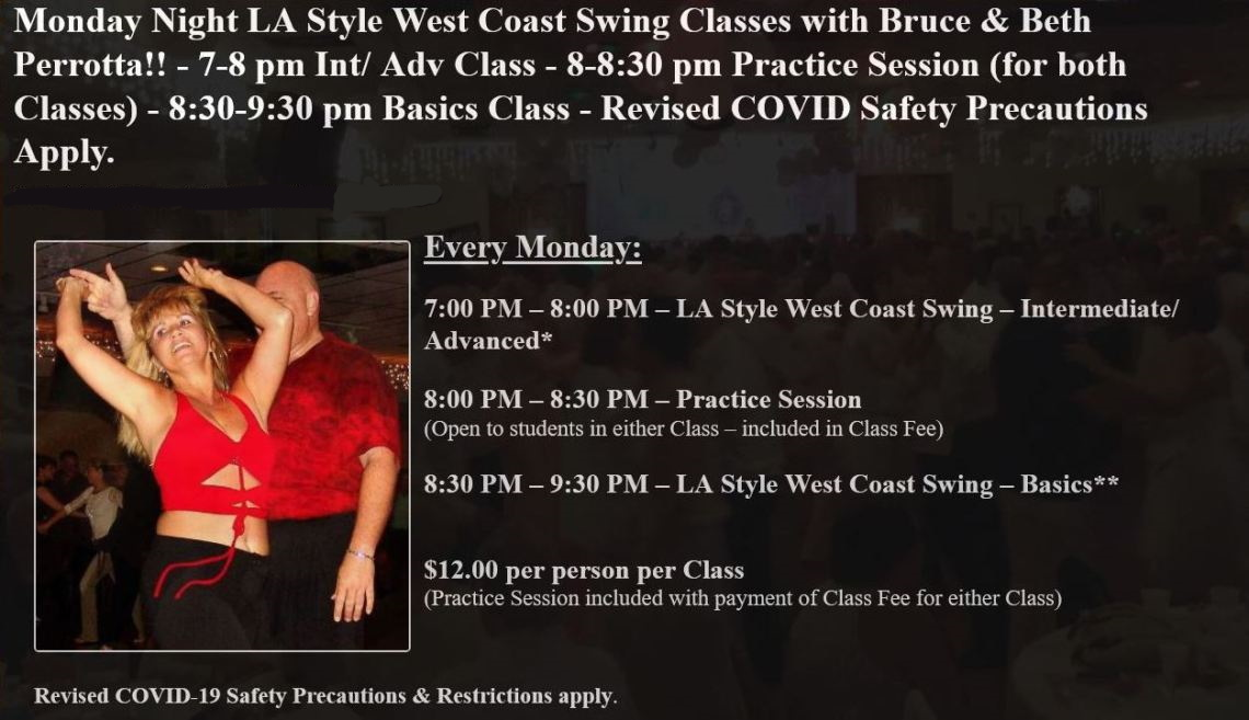 Monday Night LA Style West Coast Swing Classes with Bruce & Beth Perrotta!! – 7-8 pm Int/ Adv Class – 8-8:30 pm Practice Session (for both Classes) – 8:30-9:30 pm Basics Class – No Partner necessary; Rotating optional.