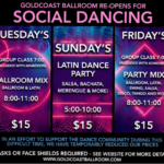 Social Dancing is back at Goldcoast Ballroom! – Sundays Latin Dance Party (5-10pm) – Tuesdays Ballroom & Latin Mix (8 – 11pm) – Fridays Party Mix (Ballroom, Latin, Swing, Salsa, Tango & More – 8-11pm) + Complimentary Group Class (Tues & Fri – Included with Admission) – Masks, Social Distancing & COVID-19 Safety Precautions Apply per County Regulations