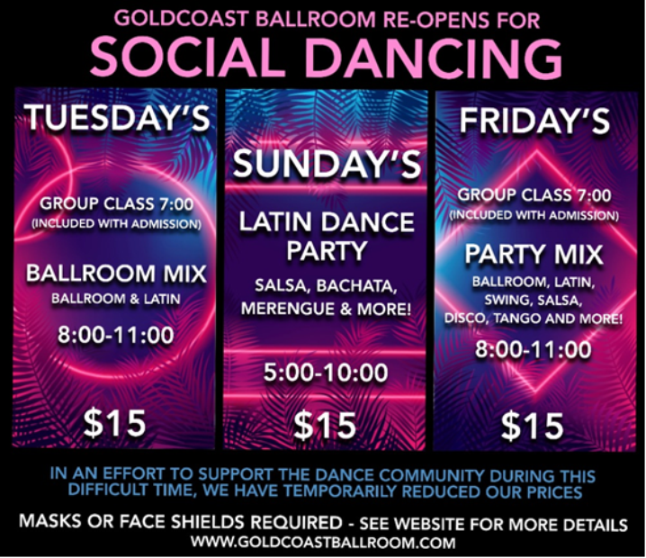Social Dancing is back at Goldcoast Ballroom! – Sundays Latin Dance Party at 5 pm, blends into Latin & Ballroom Party Mix later – dance until 11 PM!) – Tuesdays Ballroom & Latin Mix (8 – 11pm) – Fridays Party Mix (Ballroom, Latin, Swing, Salsa, Tango & More – 8-11pm) + Complimentary Group Class (Tues & Fri – Included with Admission) – Masks, Social Distancing & COVID-19 Safety Precautions Apply per County Regulations