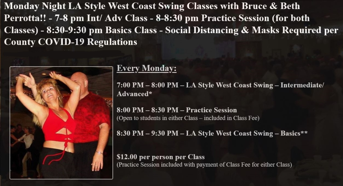 Monday Night LA Style West Coast Swing Classes with Bruce & Beth Perrotta!! – 7-8 pm Int/ Adv Class – 8-8:30 pm Practice Session (for both Classes) – 8:30-9:30 pm Basics Class – Social Distancing & Masks Required per County COVID-19 Regulations