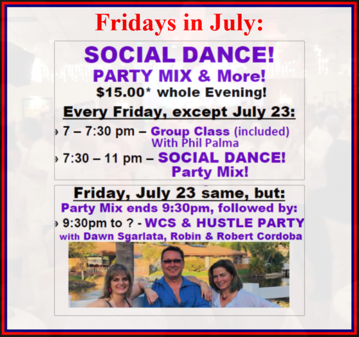 Friday Evenings in July – Group Class 7-7:30 pm (included), Social Dance (Party Mix) 7:30-11pm – Except: On July 23: Party Mix until 9:30pm & WCS + Hustle Party with Dawn, Robert & Robin 9:30pm to ?? – $15 whole evening!